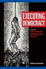 Executing Democracy: Capital Punishment and the Making of America, 1683-1807 v. 1