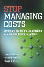 Stop Managing Costs: Designing Healthcare Organizations around Core Business Systems