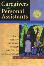 Caregivers and Personal Assistants: How to Find, Hire and Manage the People Who Help You ( or Your Loved One)