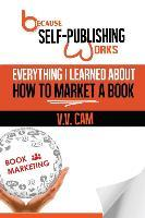Because Self-Publishing Works  Everything I Learned about How to Market a Book