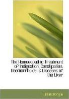 The Homoeopathic Treatment of Indigestion, Constipation, Haemorrhoids, & Diseases of the Liver