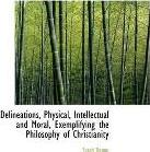Delineations, Physical, Intellectual and Moral, Exemplifying the Philosophy of Christianity