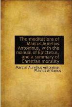 The Meditations of Marcus Aurelius Antoninus, with the Manual of Epictetus, and a Summary of Christi