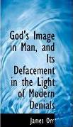 God's Image in Man, and Its Defacement in the Light of Modern Denials
