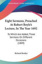 Eight Sermons, Preached At Robert Boyle's Lecture, In The Year 1692