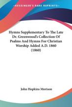 Hymns Supplementary To The Late Dr. Greenwood's Collection Of Psalms And Hymns For Christian Worship Added A.D. 1860 (1860)