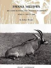 Bwana Mkubwa - Big Game Hunting and Trading in Central Africa 1894 to 1904
