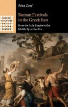 Greek Culture in the Roman World: Roman Festivals in the Greek East: From the Early Empire to the Middle Byzantine Era