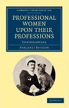 Cambridge Library Collection - Women's Writing: Professional Women upon their Professions: Conversations