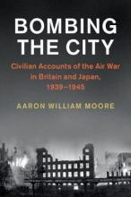 Studies in the Social and Cultural History of Modern Warfare: Bombing the City : Civilian Accounts of the Air War in Britain and Japan, 1939-1945