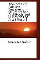 Anecdotes of Painters, Engravers, Sculptors and Architects and Curiosities of Art  [Illustr.]
