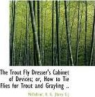 The Trout Fly Dresser's Cabinet of Devices; Or, How to Tie Flies for Trout and Grayling ..