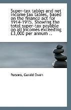Super-Tax Tables and Net Income Tax Tables, Based on the Finance ACT for 1914-1915. Showing the Tota