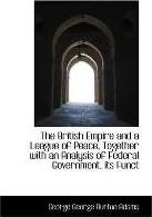 The British Empire and a League of Peace, Together with an Analysis of Federal Government, Its Funct