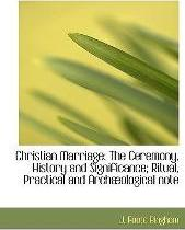 Christian Marriage; The Ceremony, History and Significance; Ritual, Practical and Arch Ological Note