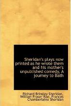 Sheridan's Plays Now Printed as He Wrote Them and His Mother's Unpublished Comedy, a Journey to Bath