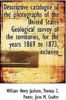Descriptive Catalogue of the Photographs of the United States Geological Survey of the Territories,