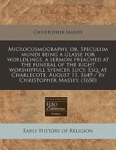 Microcosmography, Or, Speculum Mundi Being a Glasse for Worldlings, a Sermon Preached at the Funeral of the Right Worshipfull Spencer Lucy, Esq. at Charlecote, August 11, 1649 / By Christopher Massey. (1650)