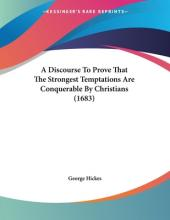 A Discourse to Prove That the Strongest Temptations Are Conquerable by Christians (1683)