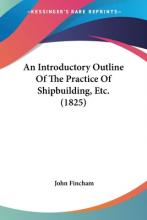 An Introductory Outline of the Practice of Shipbuilding, Etc. (1825)