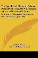 The Joseph and Elizabeth Robins Pennell Collection of Whistleriana Shown in Division of Prints Library of Congress Southwest Pavilion Catalogue (1921)
