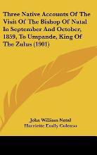 Three Native Accounts of the Visit of the Bishop of Natal in September and October, 1859, to Umpande, King of the Zulus (1901)