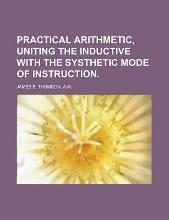 Practical Arithmetic, Uniting the Inductive with the Systhetic Mode of Instruction.