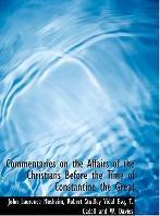 Commentaries on the Affairs of the Christians Before the Time of Constantine the Great