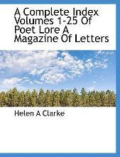 A Complete Index Volumes 1-25 of Poet Lore a Magazine of Letters