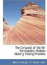 The Conquest of the Air Aeronautics Aviation History Theory Practice