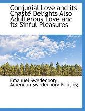 Conjugial Love and Its Chaste Delights Also Adulterous Love and Its Sinful Pleasures