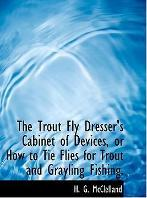 The Trout Fly Dresser's Cabinet of Devices, or How to Tie Flies for Trout and Grayling Fishing.