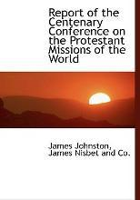 Report of the Centenary Conference on the Protestant Missions of the World