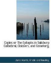 Copies or the Epitaphs in Salisburp Catbebral, Cloisters, and Cemetery;
