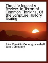 The Life Indeed a Review, in Terms of Common Thinking, of the Scripture History Issuing
