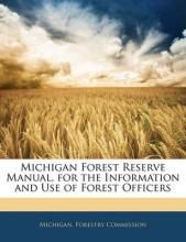 Michigan Forest Reserve Manual, for the Information and Use of Forest Officers