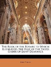 The Book of the Rosary. to Which Is Annexed, the Rule of the Third Order of Saint Dominick