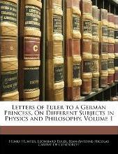 Letters of Euler to a German Princess, On Different Subjects in Physics and Philosophy, Volume 1