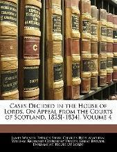 Cases Decided in the House of Lords, on Appeal from the Courts of Scotland, 1825[-1834], Volume 4