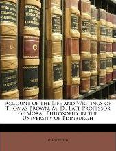 Account of the Life and Writings of Thomas Brown, M. D., Late Professor of Moral Philosophy in the University of Edinburgh