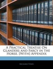 A Practical Treatise on Glanders and Farcy in the Horse. [With] Appendix