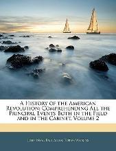 A History of the American Revolution; Comprehending All the Principal Events Both in the Field and in the Cabinet, Volume 2