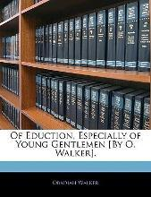Of Eduction, Especially of Young Gentlemen [By O. Walker].