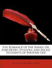 The Romance of the Ranks; Or, Anecdotes, Episodes, and Social Incidents of Military Life