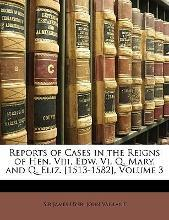 Reports of Cases in the Reigns of Hen. VIII, Edw. VI, Q. Mary, and Q. Eliz. [1513-1582], Volume 3