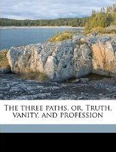 The Three Paths, Or, Truth, Vanity, and Profession Volume 1