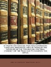 A Treatise on General Practice, Containing Rules and Sugestions for the Work of the Advocate in the Preparation for Trial, Conduct of the Trial and Preparation for Appeal