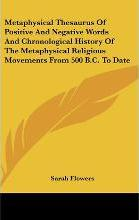 Metaphysical Thesaurus of Positive and Negative Words and Chronological History of the Metaphysical Religious Movements from 500 B.C. to Date