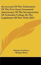 An Account of the Celebration of the First Semi-Centennial Anniversary of the Incorporation of Columbia College, by the Legislature of New York (1837