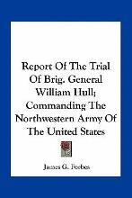 Report of the Trial of Brig. General William Hull; Commanding the Northwestern Army of the United States